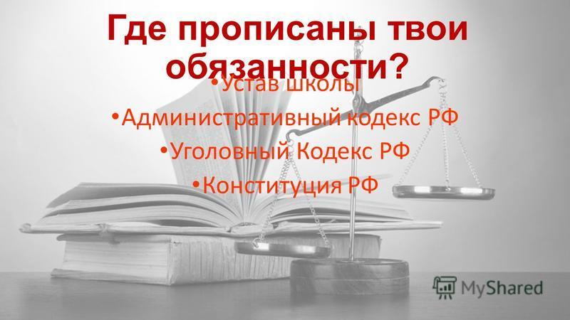 Где прописаны твои обязанности? Устав школы Административный кодекс РФ Уголовный Кодекс РФ Конституция РФ