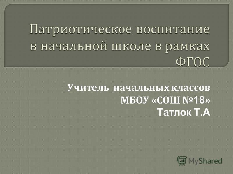 Учитель начальных классов МБОУ « СОШ18 » Татлок Т. А