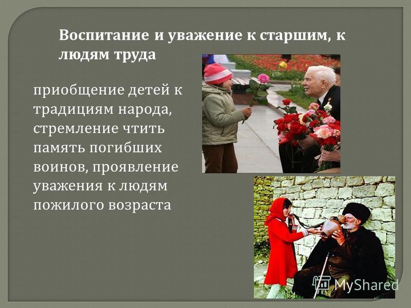 Воспитание и уважение к старшим, к людям труда приобщение детей к традициям народа, стремление чтить память погибших воинов, проявление уважения к людям пожилого возраста