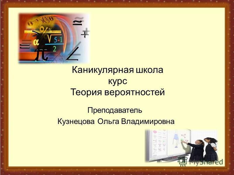 Каникулярная школа курс Теория вероятностей Преподаватель Кузнецова Ольга Владимировна