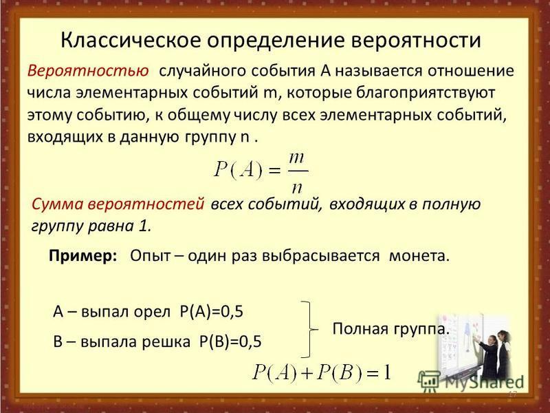 17 Вероятностью случайного события А называется отношение числа элементарных событий m, которые благоприятствуют этому событию, к общему числу всех элементарных событий, входящих в данную группу n. Классическое определение вероятности Сумма вероятнос