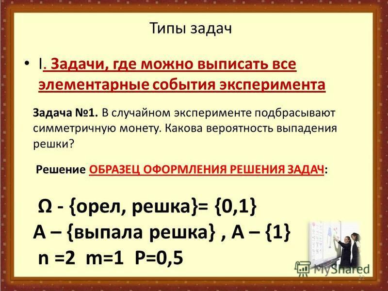 22 Типы задач I. Задачи, где можно выписать все элементарные события эксперимента Задача 1. В случайном эксперименте подбрасывают симметричную монету. Какова вероятность выпадения решки? Решение ОБРАЗЕЦ ОФОРМЛЕНИЯ РЕШЕНИЯ ЗАДАЧ: - {орел, решка}= {0,1