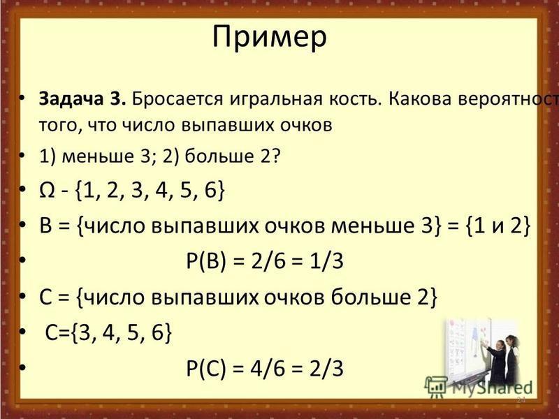 24 Пример Задача 3. Бросается игральная кость. Какова вероятность того, что число выпавших очков 1) меньше 3; 2) больше 2? - {1, 2, 3, 4, 5, 6} В = {число выпавших очков меньше 3} = {1 и 2} P(В) = 2/6 = 1/3 С = {число выпавших очков больше 2} С={3, 4