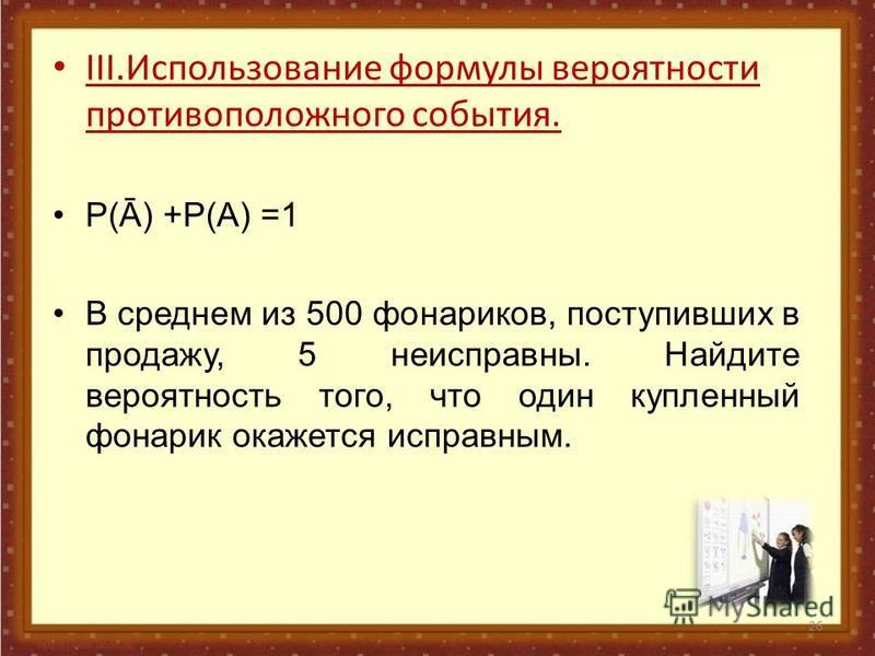 26 III.Использование формулы вероятности противоположного события. Р(Ā) +Р(А) =1 В среднем из 500 фонариков, поступивших в продажу, 5 неисправны. Найдите вероятность того, что один купленный фонарик окажется исправным.