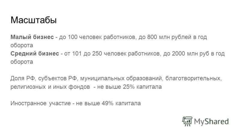 Масштабы Малый бизнес - до 100 человек работников, до 800 млн рублей в год оборота Средний бизнес - от 101 до 250 человек работников, до 2000 млн руб в год оборота Доля РФ, субъектов РФ, муниципальных образований, благотворительных, религиозных и ины