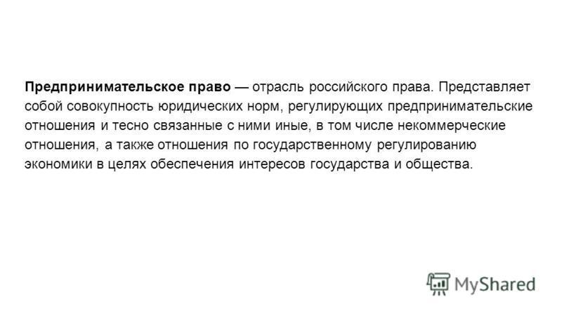 Предпринимательское право отрасль российского права. Представляет собой совокупность юридических норм, регулирующих предпринимательские отношения и тесно связанные с ними иные, в том числе некоммерческие отношения, а также отношения по государственно