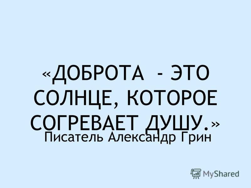 «ДОБРОТА - ЭТО СОЛНЦЕ, КОТОРОЕ СОГРЕВАЕТ ДУШУ.» Писатель Александр Грин