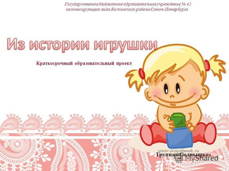 Государственное бюджетное образовательное учреждение 42 компенсирующего вида Колпинского района Санкт-Петербурга Краткосрочный образовательный проект Группа «Солнышко»