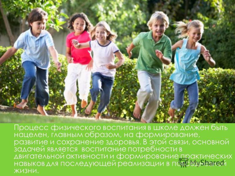 Процесс физического воспитания в школе должен быть нацелен, главным образом, на формирование, развитие и сохранение здоровья. В этой связи, основной задачей является воспитание потребности в двигательной активности и формирование практических навыков