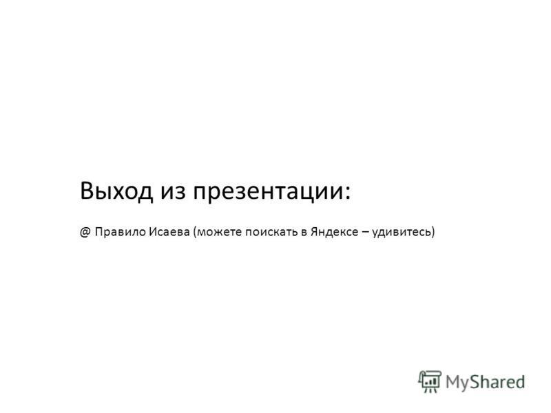 Выход из презентации: @ Правило Исаева (можете поискать в Яндексе – удивитесь)