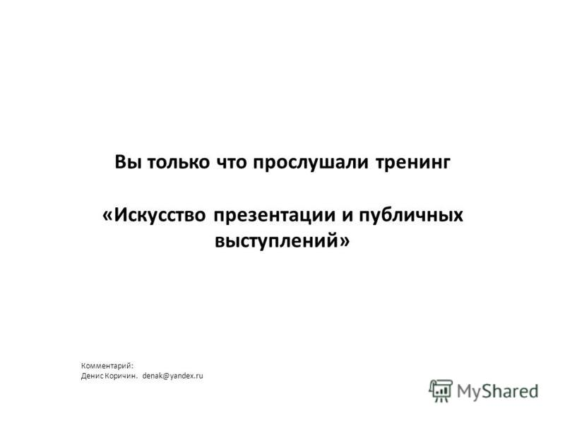 Вы только что прослушали тренинг «Искусство презентации и публичных выступлений» Комментарий: Денис Коричин. denak@yandex.ru