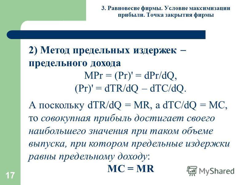 17 3. Равновесие фирмы. Условие максимизации прибыли. Точка закрытия фирмы 2) Метод предельных издержек предельного дохода МPr = (Pr)' = dPr/dQ, (Pr)' = dTR/dQ – dTC/dQ. А поскольку dTR/dQ = MR, а dTC/dQ = МС, то совокупная прибыль достигает своего н