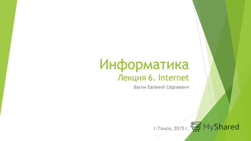 Информатика Лекция 6. Internet Вагин Евгений Сергеевич г.Томск, 2015 г.