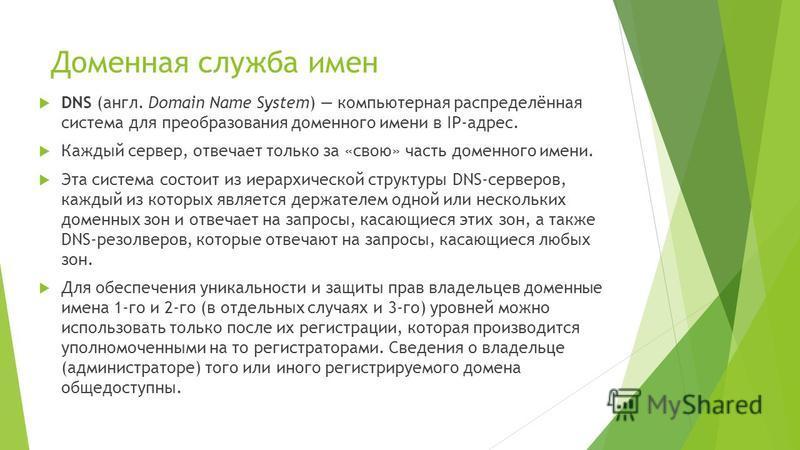 Доменная служба имен DNS (англ. Domain Name System) компьютерная распределённая система для преобразования доменного имени в IP-адрес. Каждый сервер, отвечает только за «свою» часть доменного имени. Эта система состоит из иерархической структуры DNS-