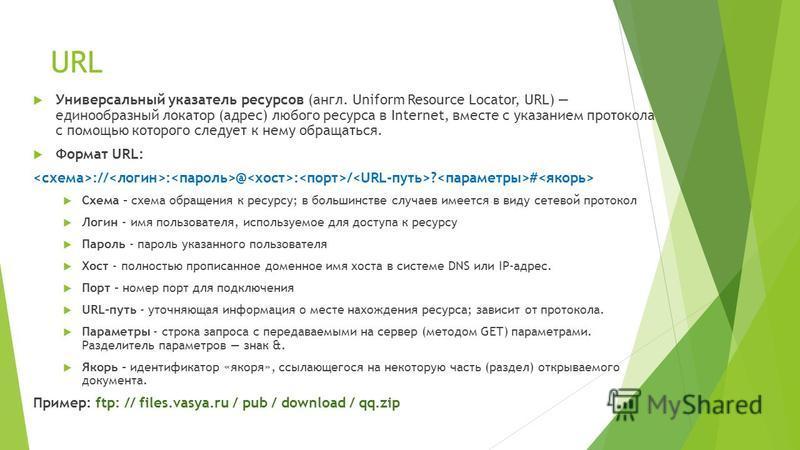 URL Универсальный указатель ресурсов (англ. Uniform Resource Locator, URL) единообразный локатор (адрес) любого ресурса в Internet, вместе с указанием протокола с помощью которого следует к нему обращаться. Формат URL: :// : @ : / ? # Схема - схема о