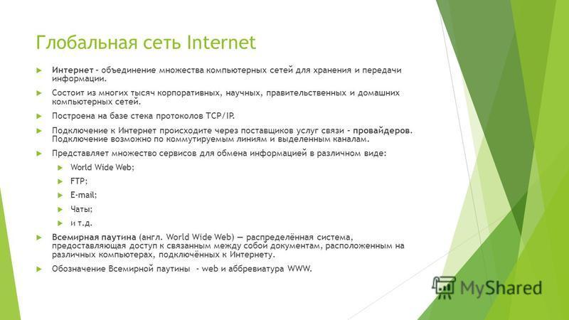 Глобальная сеть Internet Интернет – объединение множества компьютерных сетей для хранения и передачи информации. Состоит из многих тысяч корпоративных, научных, правительственных и домашних компьютерных сетей. Построена на базе стека протоколов TCP/I