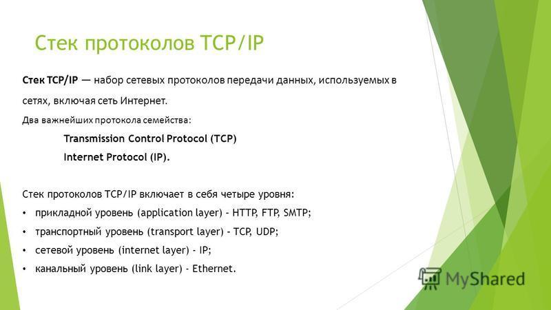 Стек протоколов TCP/IP Стек TCP/IP набор сетевых протоколов передачи данных, используемых в сетях, включая сеть Интернет. Два важнейших протокола семейства: Transmission Control Protocol (TCP) Internet Protocol (IP). Стек протоколов TCP/IP включает в