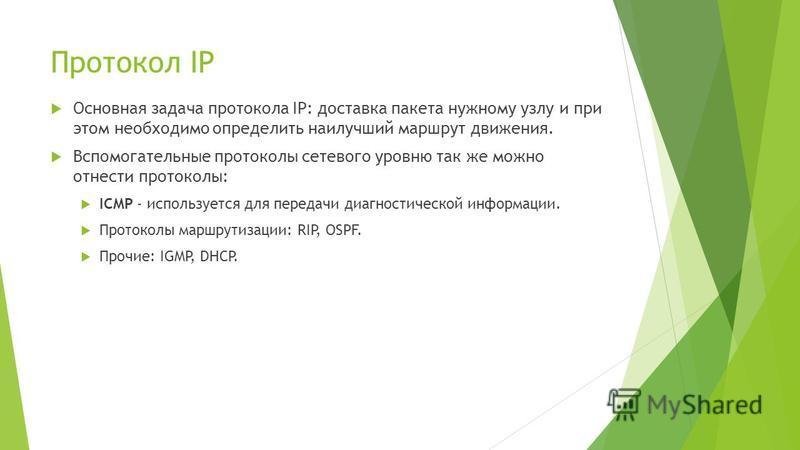 Протокол IP Основная задача протокола IP: доставка пакета нужному узлу и при этом необходимо определить наилучший маршрут движения. Вспомогательные протоколы сетевого уровню так же можно отнести протоколы: ICMP - используется для передачи диагностиче