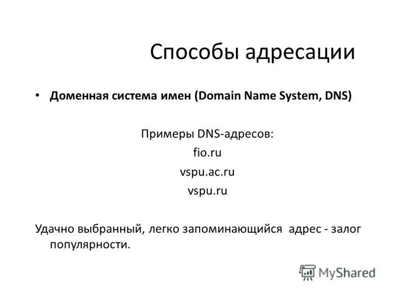 Способы адресации Доменная система имен (Domain Name System, DNS) Примеры DNS-адресов: fio.ru vspu.ac.ru vspu.ru Удачно выбранный, легко запоминающийся адрес - залог популярности.