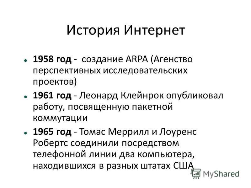 История Интернет 1958 год - создание ARPA (Агенство перспективных исследовательских проектов) 1961 год - Леонард Клейнрок опубликовал работу, посвященную пакетной коммутации 1965 год - Томас Меррилл и Лоуренс Робертс соединили посредством телефонной
