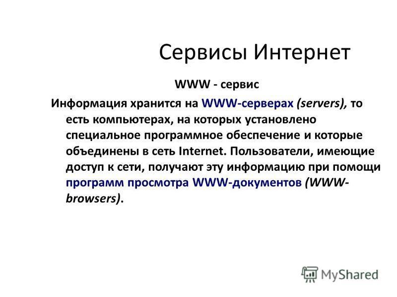 Сервисы Интернет WWW - сервис Информация хранится на WWW-серверах (servers), то есть компьютерах, на которых установлено специальное программное обеспечение и которые объединены в сеть Internet. Пользователи, имеющие доступ к сети, получают эту инфор