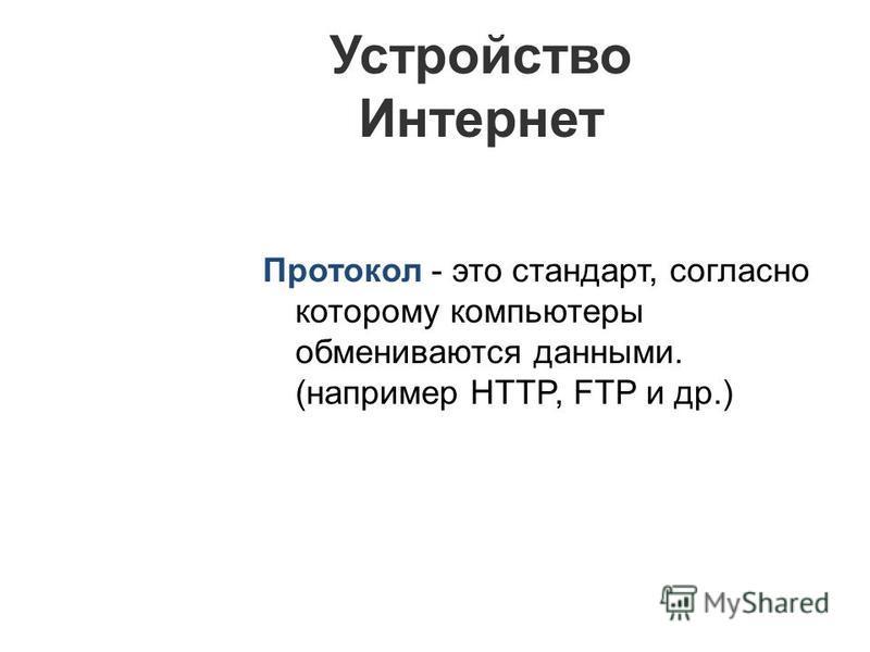 Протокол - это стандарт, согласно которому компьютеры обмениваются данными. (например HTTP, FTP и др.) Устройство Интернет