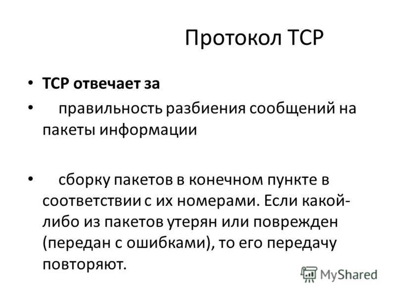 Протокол TCP TCP отвечает за правильность разбиения сообщений на пакеты информации сборку пакетов в конечном пункте в соответствии с их номерами. Если какой- либо из пакетов утерян или поврежден (передан с ошибками), то его передачу повторяют.