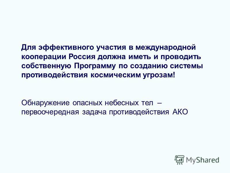 11 Для эффективного участия в международной кооперации Россия должна иметь и проводить собственную Программу по созданию системы противодействия космическим угрозам! Обнаружение опасных небесных тел – первоочередная задача противодействия АКО