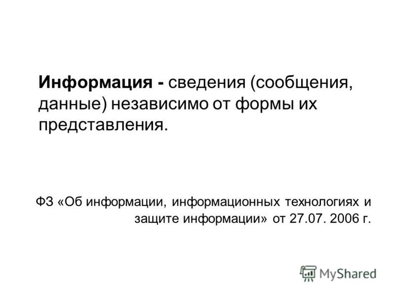 Информация - сведения (сообщения, данные) независимо от формы их представления. ФЗ «Об информации, информационных технологиях и защите информации» от 27.07. 2006 г.
