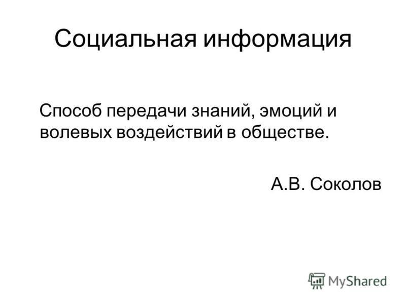 Социальная информация Способ передачи знаний, эмоций и волевых воздействий в обществе. А.В. Соколов