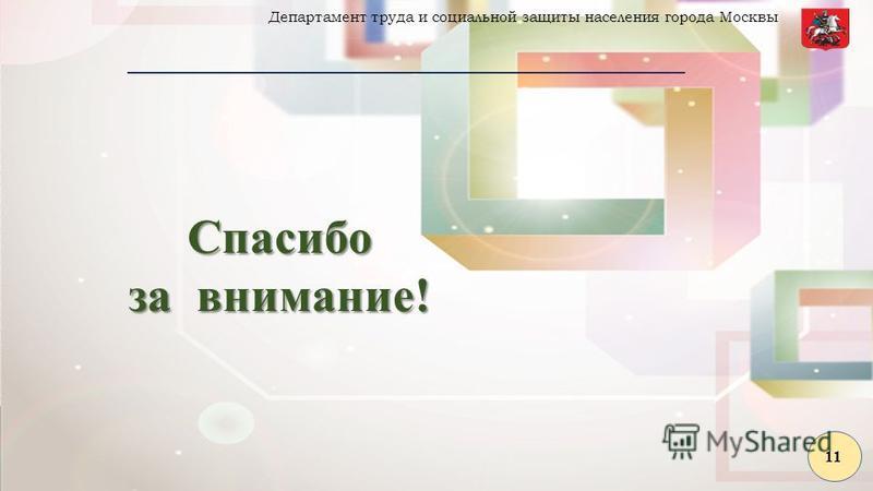 Спасибо за внимание! Департамент труда и социальной защиты населения города Москвы 11