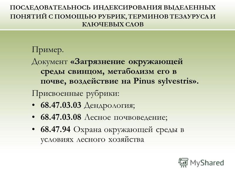 ПОСЛЕДОВАТЕЛЬНОСЬ ИНДЕКСИРОВАНИЯ ВЫДЕЛЕННЫХ ПОНЯТИЙ С ПОМОЩЬЮ РУБРИК, ТЕРМИНОВ ТЕЗАУРУСА И КЛЮЧЕВЫХ СЛОВ Пример. Документ «Загрязнение окружающей среды свинцом, метаболизм его в почве, воздействие на Pinus sylvestris». Присвоенные рубрики: 68.47.03.0