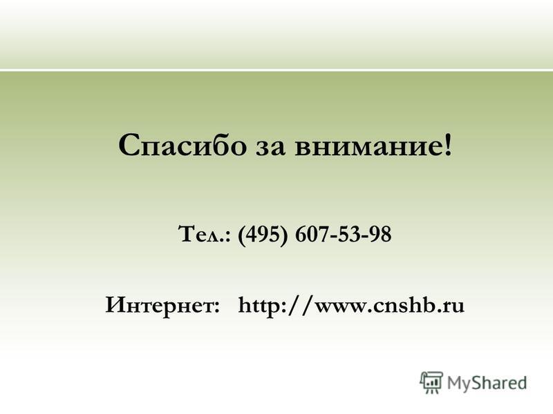 Спасибо за внимание! Тел.: (495) 607-53-98 Интернет: http://www.cnshb.ru