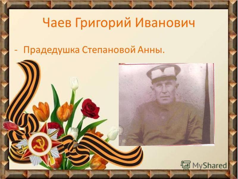 Чаев Григорий Иванович -Прадедушка Степановой Анны.
