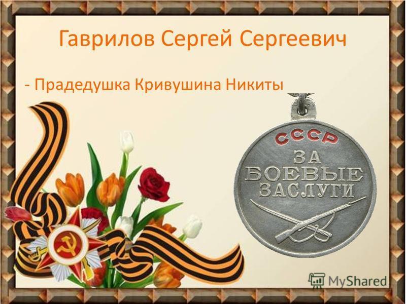 Гаврилов Сергей Сергеевич - Прадедушка Кривушина Никиты