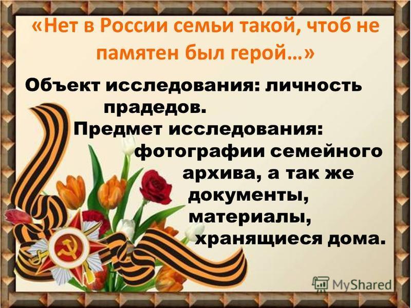 «Нет в России семьи такой, чтоб не памятен был герой…» Объект исследования: личность прадедов. Предмет исследования: фотографии семейного архива, а так же документы, материалы, хранящиеся дома.