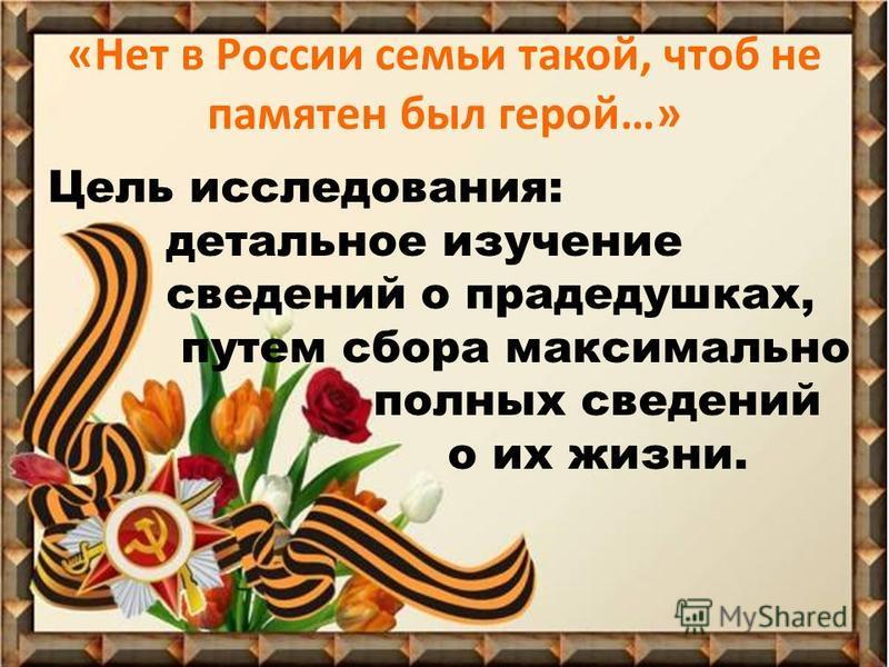 «Нет в России семьи такой, чтоб не памятен был герой…» Цель исследования: детальное изучение сведений о прадедушках, путем сбора максимально полных сведений о их жизни.