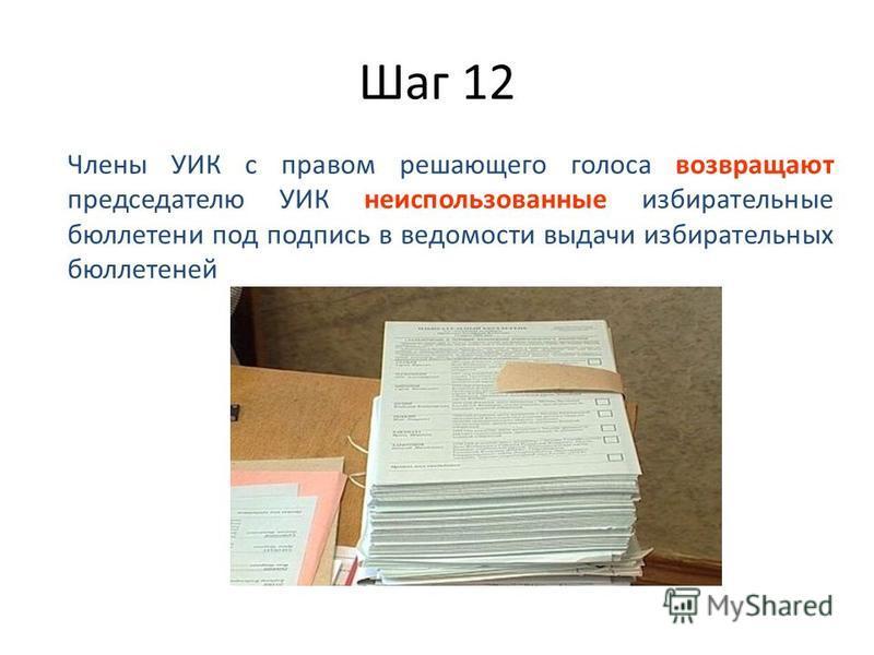 Шаг 12 Члены УИК с правом решающего голоса возвращают председателю УИК неиспользованные избирательные бюллетени под подпись в ведомости выдачи избирательных бюллетеней