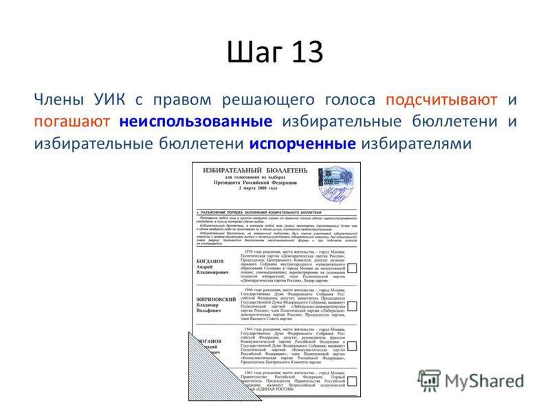 Шаг 13 Члены УИК с правом решающего голоса подсчитывают и погашают неиспользованные избирательные бюллетени и избирательные бюллетени испорченные избирателями