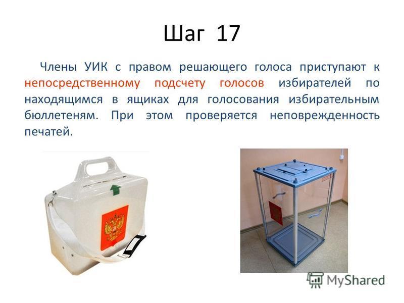 Шаг 17 Члены УИК с правом решающего голоса приступают к непосредственному подсчету голосов избирателей по находящимся в ящиках для голосования избирательным бюллетеням. При этом проверяется неповрежденность печатей.