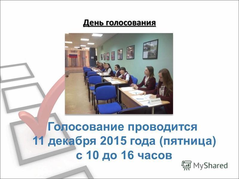 День голосования Голосование проводится 11 декабря 2015 года (пятница) с 10 до 16 часов