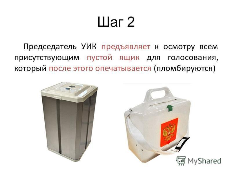 Шаг 2 Председатель УИК предъявляет к осмотру всем присутствующим пустой ящик для голосования, который после этого опечатывается (пломбируются)