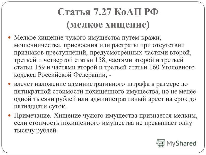 Статья 7.27 КоАП РФ (мелкое хищение) Мелкое хищение чужого имущества путем кражи, мошенничества, присвоения или растраты при отсутствии признаков преступлений, предусмотренных частями второй, третьей и четвертой статьи 158, частями второй и третьей с
