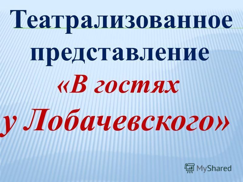 Театрализованное представление «В гостях у Лобачевского»