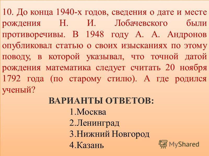 10. До конца 1940-х годов, сведения о дате и месте рождения Н. И. Лобачевского были противоречивы. В 1948 году А. А. Андронов опубликовал статью о своих изысканиях по этому поводу, в которой указывал, что точной датой рождения математика следует счит