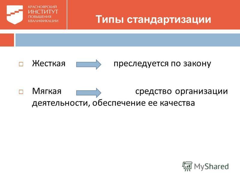 Типы стандартизации Жесткая преследуется по закону Мягкая средство организации деятельности, обеспечение ее качества