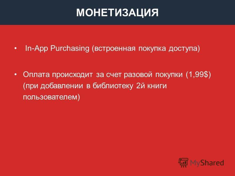 МОНЕТИЗАЦИЯ In-App Purchasing (встроенная покупка доступа) Оплата происходит за счет разовой покупки (1,99$) (при добавлении в библиотеку 2 й книги пользователем)
