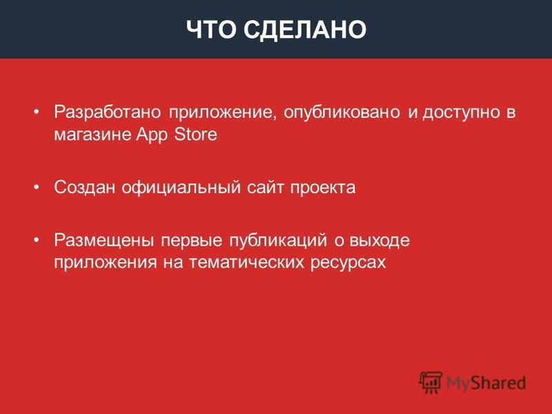 ЧТО СДЕЛАНО Разработано приложение, опубликовано и доступно в магазине App Store Создан официальный сайт проекта Размещены первые публикаций о выходе приложения на тематических ресурсах