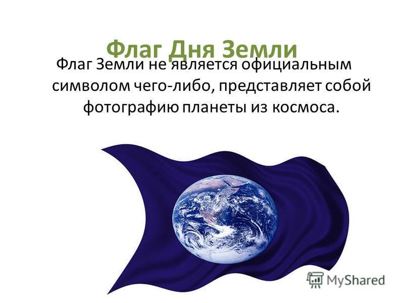 Флаг Дня Земли Флаг Земли не является официальным символом чего-либо, представляет собой фотографию планеты из космоса.