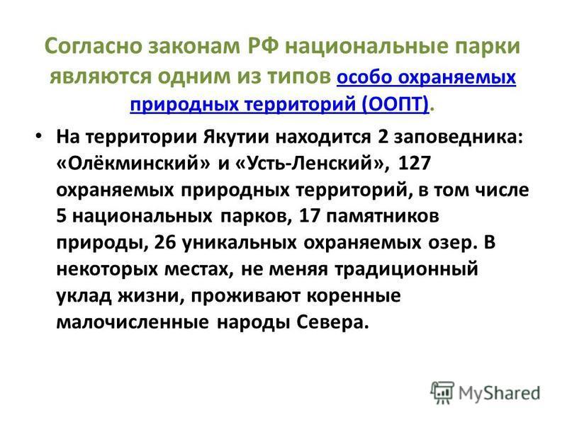 Согласно законам РФ национальные парки являются одним из типов особо охраняемых природных территорий (ООПТ). особо охраняемых природных территорий (ООПТ) На территории Якутии находится 2 заповедника: «Олёкминский» и «Усть-Ленский», 127 охраняемых при